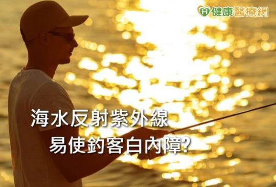 海水反射紫外線易使釣客白內障! 人工水晶體怎麼選?