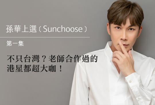 【孫華上選 Sunchoose 第一集】不只台灣?老師合作過的港星都超大咖!