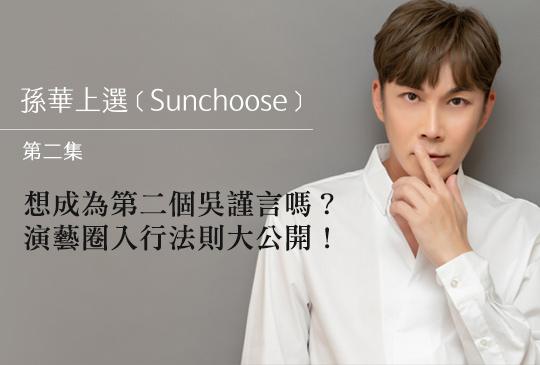 【孫華上選 Sunchoose 第二集】想成為第二個吳謹言嗎?演藝圈入行法則大公開!