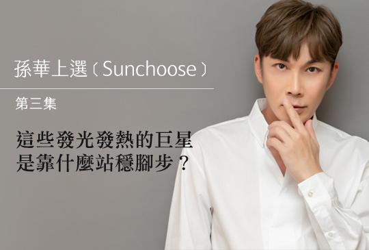 【孫華上選 Sunchoose 第三集】這些發光發熱的巨星是靠什麼站穩腳步?